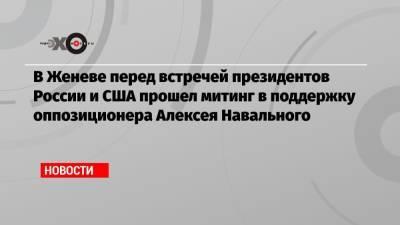 В Женеве перед встречей президентов России и США прошел митинг в поддержку оппозиционера Алексея Навального