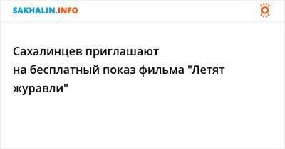 """Сахалинцев приглашают на бесплатный показ фильма """"Летят журавли"""""""