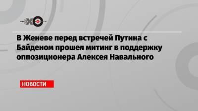 В Женеве перед встречей Путина с Байденом прошел митинг в поддержку оппозиционера Алексея Навального