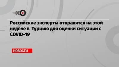 Российские эксперты отправятся на этой неделе в Турцию для оценки ситуации с COVID-19
