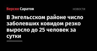В Энгельсском районе число заболевших ковидом резко выросло до 25 человек за сутки