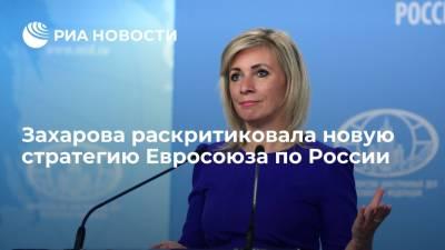 Представитель МИД Захарова раскритиковала новую стратегию Евросоюза в отношении России