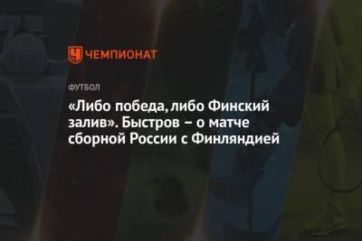 «Либо победа, либо Финский залив». Быстров – о матче сборной России с Финляндией