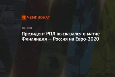 Президент РПЛ высказался о матче Финляндия — Россия на Евро-2020