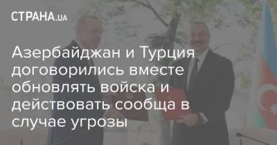Азербайджан и Турция договорились вместе обновлять войска и действовать сообща в случае угрозы