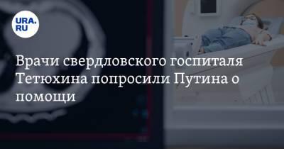 Врачи свердловского госпиталя Тетюхина попросили Путина о помощи