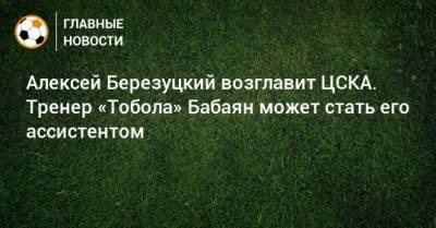 Алексей Березуцкий возглавит ЦСКА. Тренер «Тобола» Бабаян может стать его ассистентом