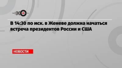 В 14:30 по мск. в Женеве должна начаться встреча президентов России и США