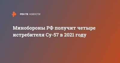 Минобороны РФ получит четыре истребителя Су-57 в 2021 году