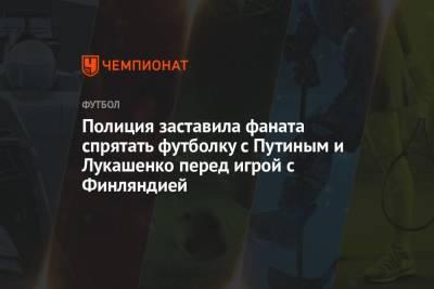 Полиция заставила фаната спрятать футболку с Путиным и Лукашенко перед игрой с Финляндией