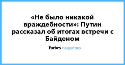 «Не было никакой враждебности»: Путин рассказал об итогах встречи с Байденом