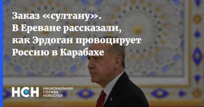 Заказ «султану». В Ереване рассказали, как Эрдоган провоцирует Россию в Карабахе