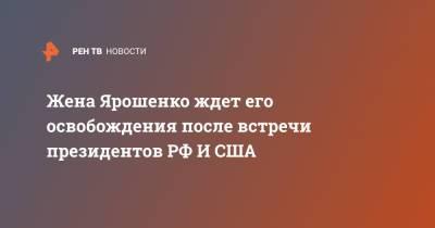 Жена Ярошенко ждет его освобождения после встречи президентов РФ И США