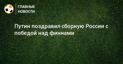 Путин поздравил сборную России с победой над финнами