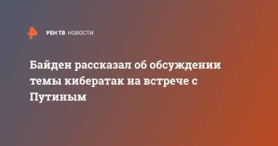 Байден рассказал об обсуждении темы кибератак на встрече с Путиным