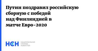 Путин поздравил российскую сборную с победой над Финляндией в матче Евро-2020