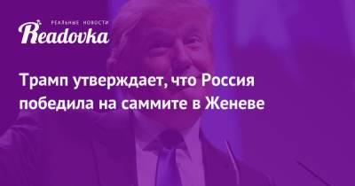 Трамп утверждает, что Россия победила на саммите в Женеве
