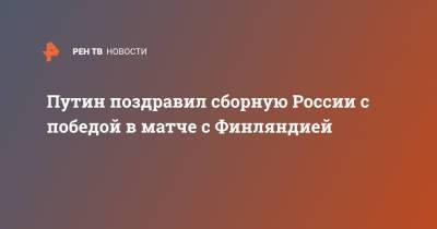 Путин поздравил сборную России с победой в матче с Финляндией