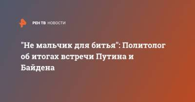 """""""Не мальчик для битья"""": Политолог об итогах встречи Путина и Байдена"""