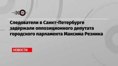 Следователи в Санкт-Петербурге задержали оппозиционного депутата городского парламента Максима Резника