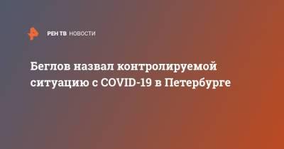 Беглов назвал контролируемой ситуацию с COVID-19 в Петербурге