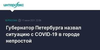 Губернатор Петербурга назвал ситуацию с COVID-19 в городе непростой