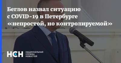 Беглов назвал ситуацию с COVID-19 в Петербурге «непростой, но контролируемой»