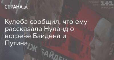 Кулеба сообщил, что ему рассказала Нуланд о встрече Байдена и Путина