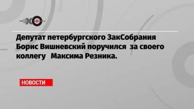 Депутат петербургского ЗакСобрания Борис Вишневский поручился за своего коллегу Максима Резника.