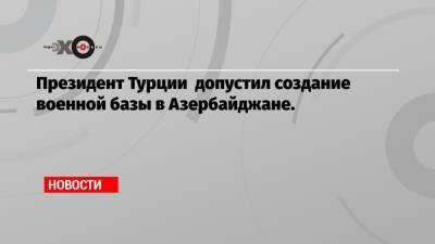 Президент Турции допустил создание военной базы в Азербайджане.