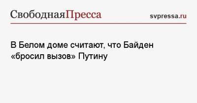 В Белом доме считают, что Байден «бросил вызов» Путину