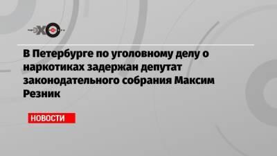В Петербурге по уголовному делу о наркотиках задержан депутат законодательного собрания Максим Резник