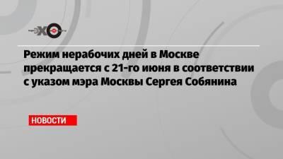 Режим нерабочих дней в Москве прекращается с 21-го июня в соответствии с указом мэра Москвы Сергея Собянина