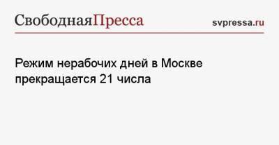 Режим нерабочих дней в Москве прекращается 21 числа