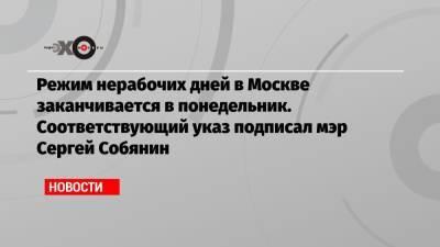 Режим нерабочих дней в Москве заканчивается в понедельник. Соответствующий указ подписал мэр Сергей Собянин