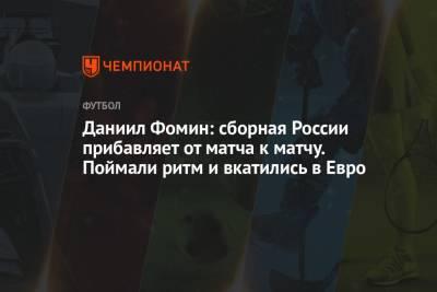 Даниил Фомин: сборная России прибавляет от матча к матчу. Поймали ритм и вкатились в Евро