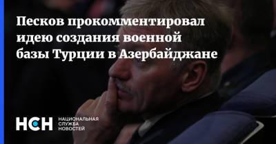 Песков прокомментировал идею создания военной базы Турции в Азербайджане