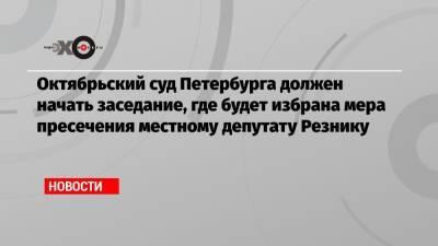 Октябрьский суд Петербурга должен начать заседание, где будет избрана мера пресечения местному депутату Резнику