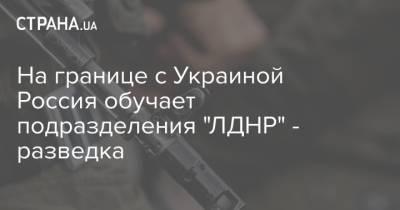 """На границе с Украиной Россия обучает подразделения """"ЛДНР"""" - разведка"""