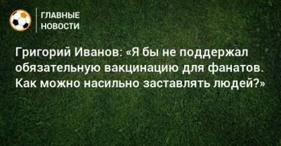 Григорий Иванов: «Я бы не поддержал обязательную вакцинацию для фанатов. Как можно насильно заставлять людей?»