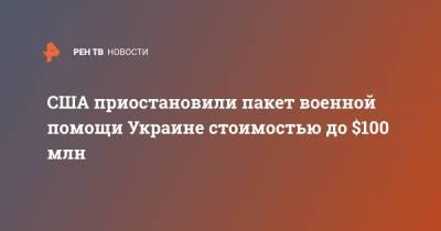 США приостановили пакет военной помощи Украине стоимостью до $100 млн