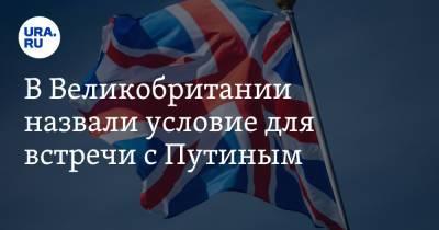 В Великобритании назвали условие для встречи с Путиным