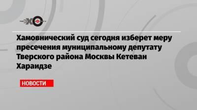 Хамовнический суд сегодня изберет меру пресечения муниципальному депутату Тверского района Москвы Кетеван Хараидзе