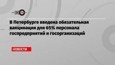 В Петербурге введена обязательная вакцинация для 65% персонала госпредприятий и госорганизаций
