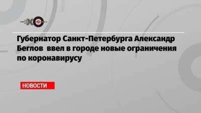 Губернатор Санкт-Петербурга Александр Беглов ввел в городе новые ограничения по коронавирусу