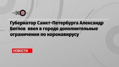 Губернатор Санкт-Петербурга Александр Беглов ввел в городе дополнительные ограничения по коронавирусу
