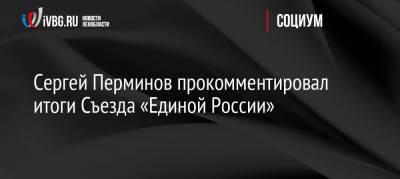 Сергей Перминов прокомментировал итоги Съезда «Единой России»