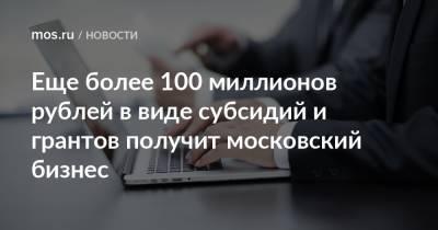 Еще более 100 миллионов рублей в виде субсидий и грантов получит московский бизнес