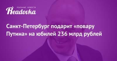 Санкт-Петербург подарит «повару Путина» на юбилей 236 млрд рублей