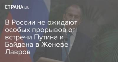 В России не ожидают особых прорывов от встречи Путина и Байдена в Женеве - Лавров